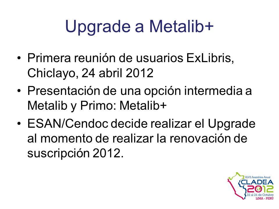 Upgrade a Metalib+ Primera reunión de usuarios ExLibris, Chiclayo, 24 abril 2012 Presentación de una opción intermedia a Metalib y Primo: Metalib+ ESAN/Cendoc decide realizar el Upgrade al momento de realizar la renovación de suscripción 2012.