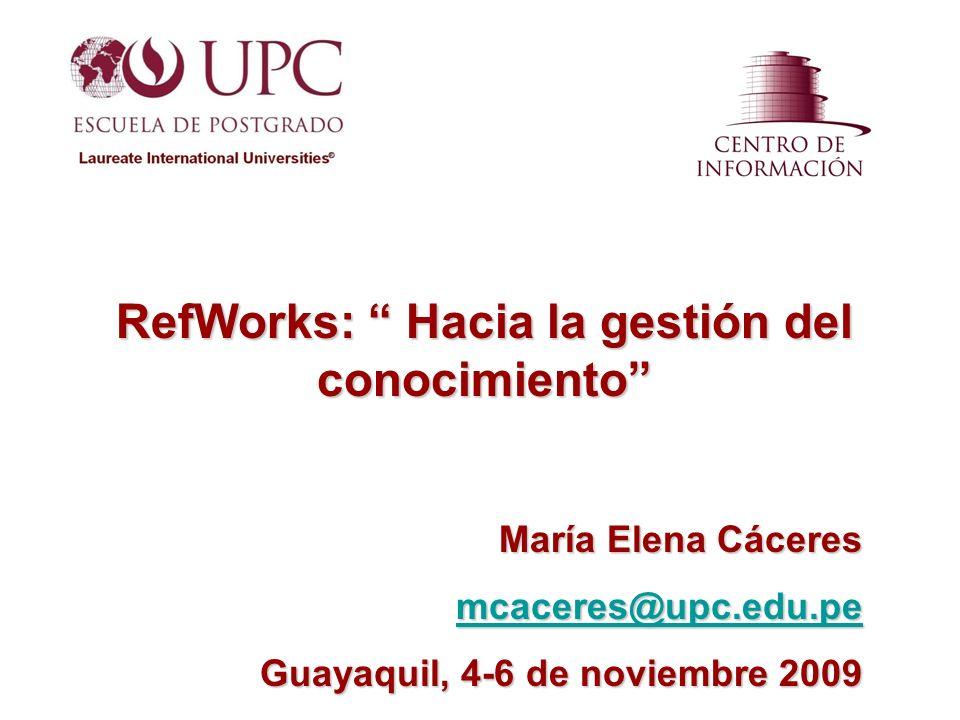 RefWorks: Hacia la gestión del conocimiento María Elena Cáceres mcaceres@upc.edu.pe Guayaquil, 4-6 de noviembre 2009