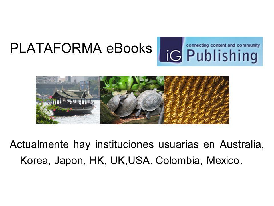 PLATAFORMA eBooks Actualmente hay instituciones usuarias en Australia, Korea, Japon, HK, UK,USA. Colombia, Mexico.