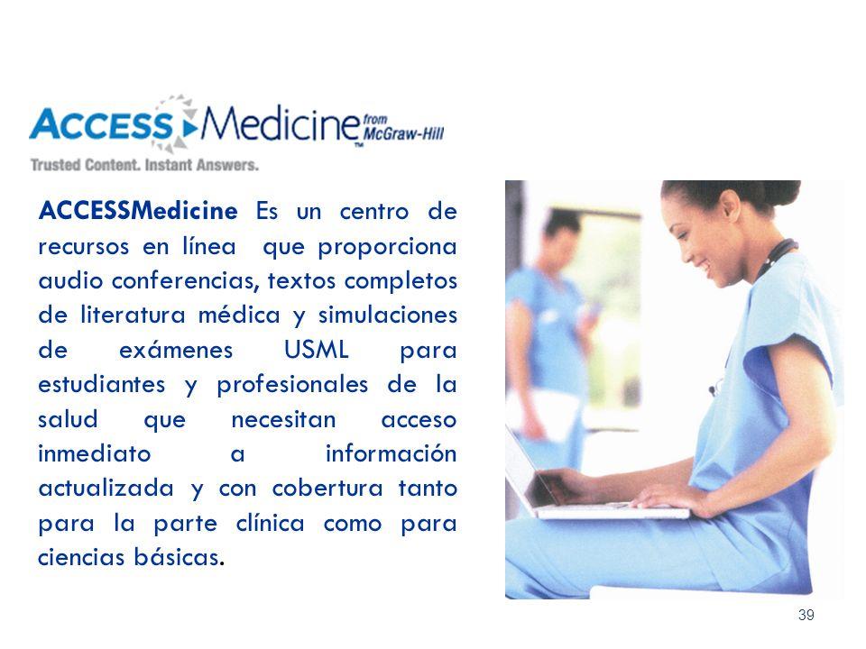 39 ACCESSMedicine Es un centro de recursos en línea que proporciona audio conferencias, textos completos de literatura médica y simulaciones de exámen