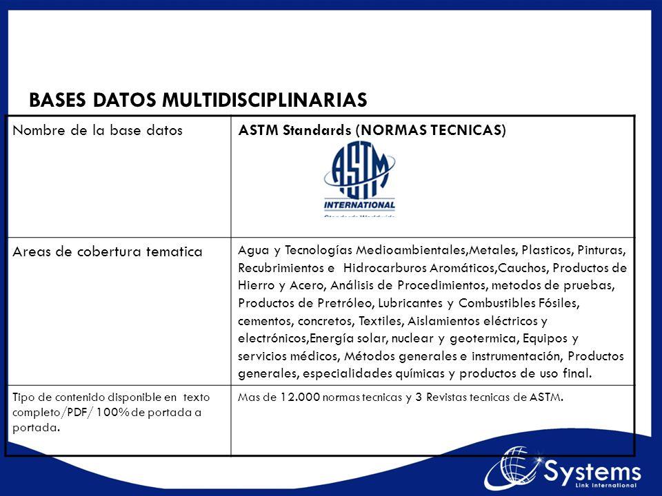 BASES DATOS MULTIDISCIPLINARIAS Nombre de la base datosASTM Standards (NORMAS TECNICAS) Areas de cobertura tematica Agua y Tecnologías Medioambientale