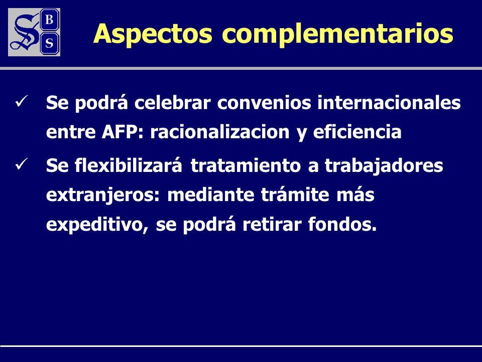 Aspectos complementarios Se podrá celebrar convenios internacionales entre AFP: racionalizacion y eficiencia Se flexibilizará tratamiento a trabajadores extranjeros: mediante trámite más expeditivo, se podrá retirar fondos.