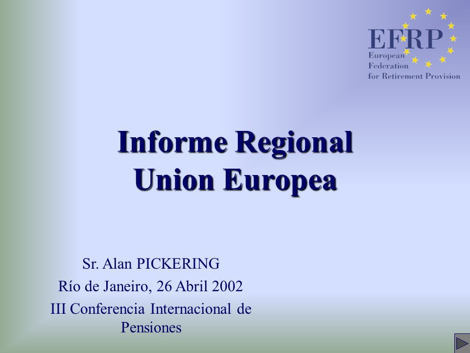 Informe Regional Union Europea Sr. Alan PICKERING Río de Janeiro, 26 Abril 2002 III Conferencia Internacional de Pensiones