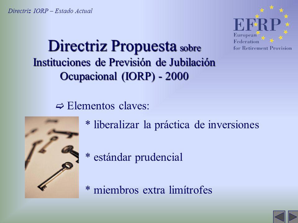 Directriz Propuesta sobre Instituciones de Previsión de Jubilación Ocupacional (IORP) - 2000 Elementos claves: * liberalizar la práctica de inversiones * estándar prudencial * miembros extra limítrofes Directriz IORP – Estado Actual