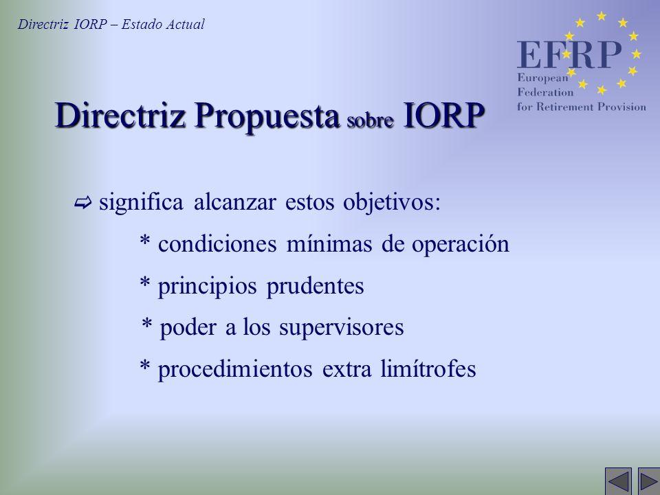 Directriz Propuesta sobre IORP significa alcanzar estos objetivos: * condiciones mínimas de operación * principios prudentes * poder a los supervisores * procedimientos extra limítrofes Directriz IORP – Estado Actual