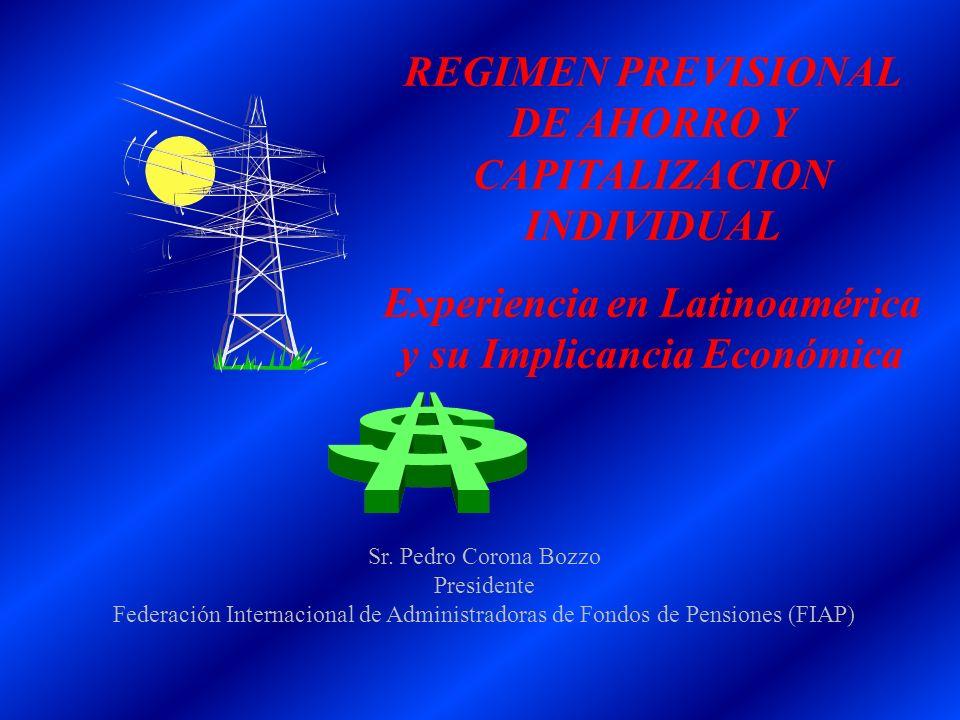 REGIMEN PREVISIONAL DE AHORRO Y CAPITALIZACION INDIVIDUAL Experiencia en Latinoamérica y su Implicancia Económica Sr. Pedro Corona Bozzo Presidente Fe