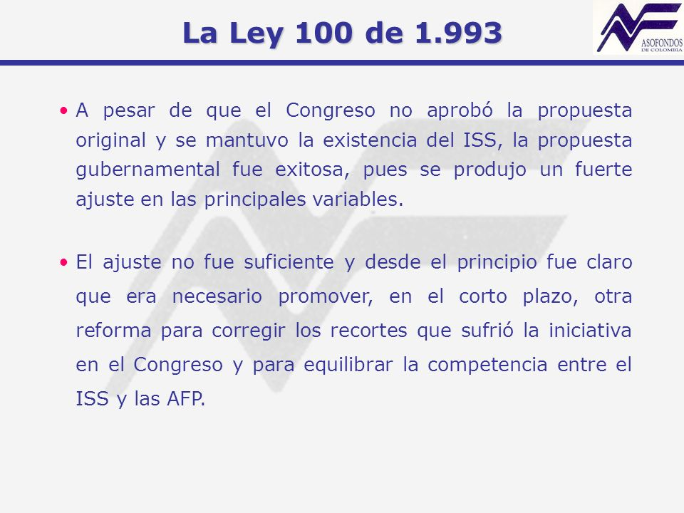 La Ley 100 de 1.993 A pesar de que el Congreso no aprobó la propuesta original y se mantuvo la existencia del ISS, la propuesta gubernamental fue exit