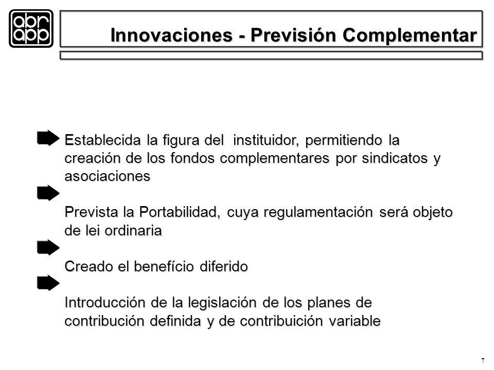 7 Establecida la figura del instituidor, permitiendo la creación de los fondos complementares por sindicatos y asociaciones Prevista la Portabilidad, cuya regulamentación será objeto de lei ordinaria Creado el benefício diferido Introducción de la legislación de los planes de contribución definida y de contribuición variable Innovaciones - Previsión Complementar