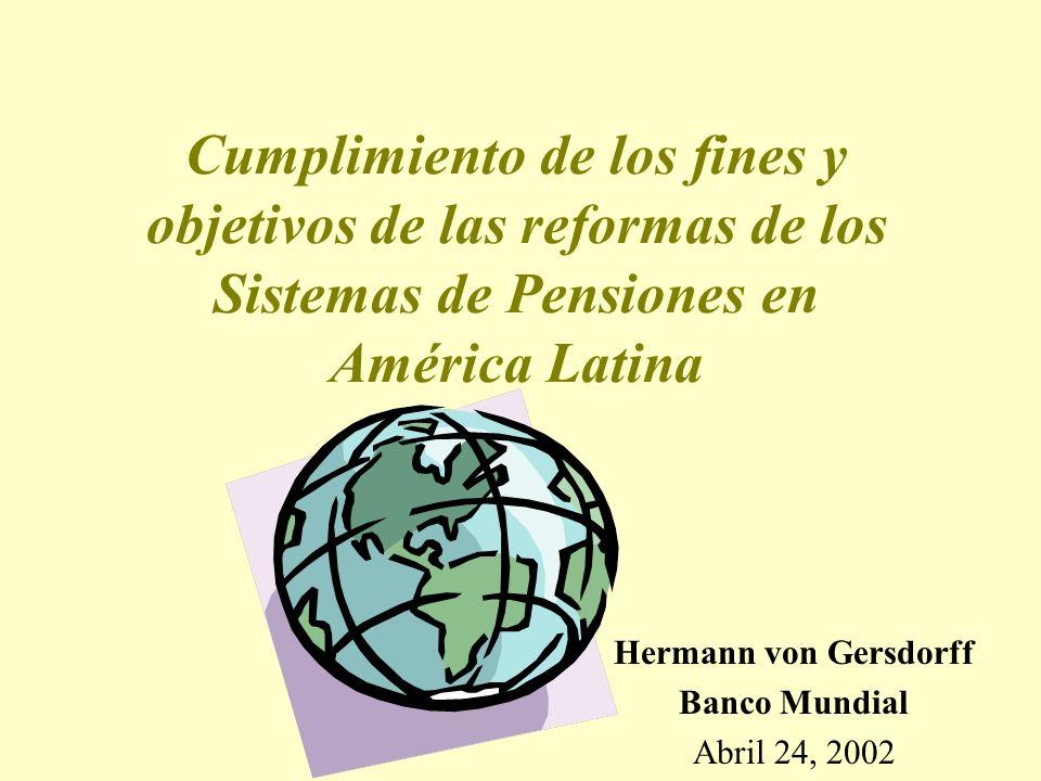 Cumplimiento de los fines y objetivos de las reformas de los Sistemas de Pensiones en América Latina Hermann von Gersdorff Banco Mundial Abril 24, 2002