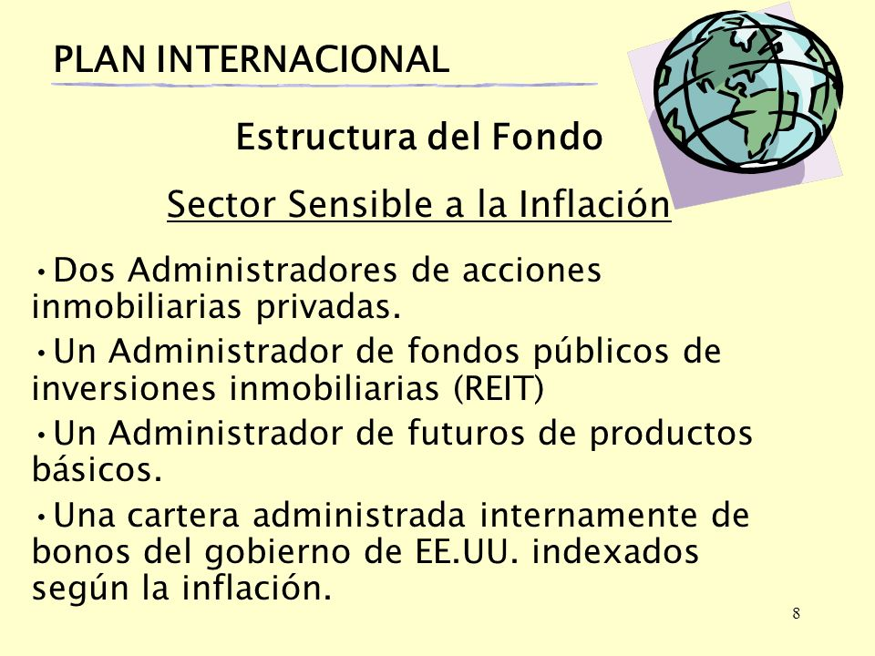 8 PLAN INTERNACIONAL Estructura del Fondo Sector Sensible a la Inflación Dos Administradores de acciones inmobiliarias privadas. Un Administrador de f