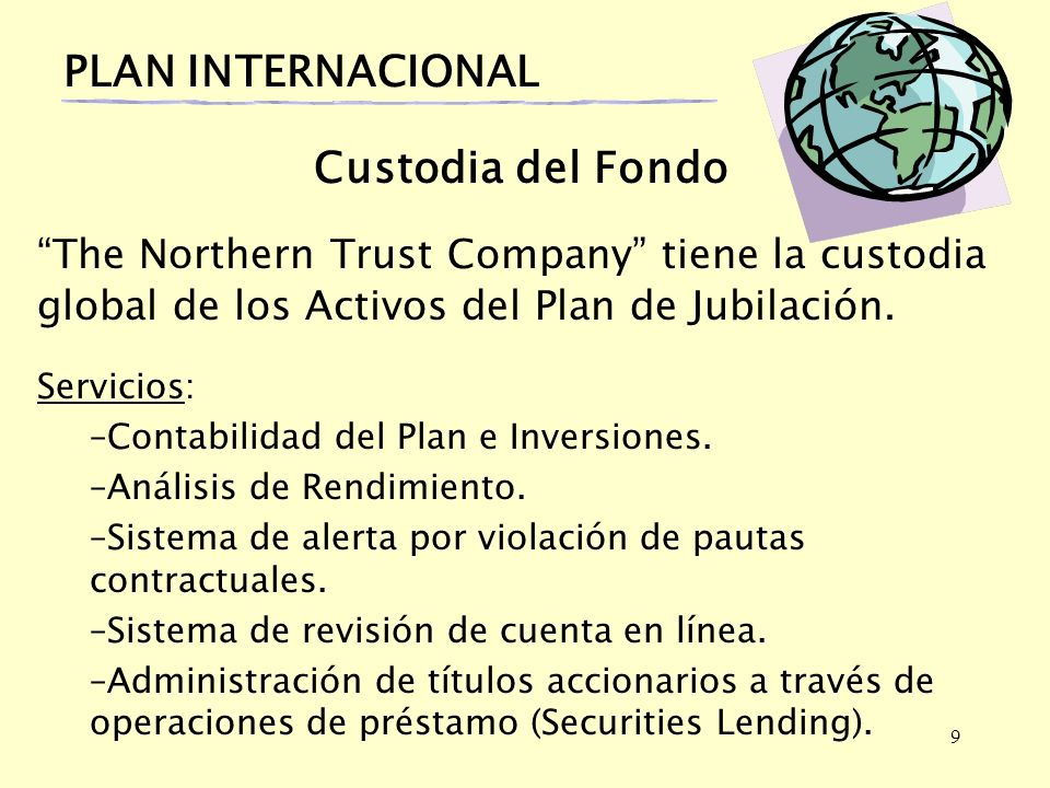 9 PLAN INTERNACIONAL Custodia del Fondo The Northern Trust Company tiene la custodia global de los Activos del Plan de Jubilación.
