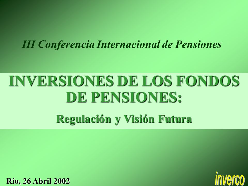 INVERSIONES DE LOS FONDOS DE PENSIONES: Regulación y Visión Futura Río, 26 Abril 2002 III Conferencia Internacional de Pensiones