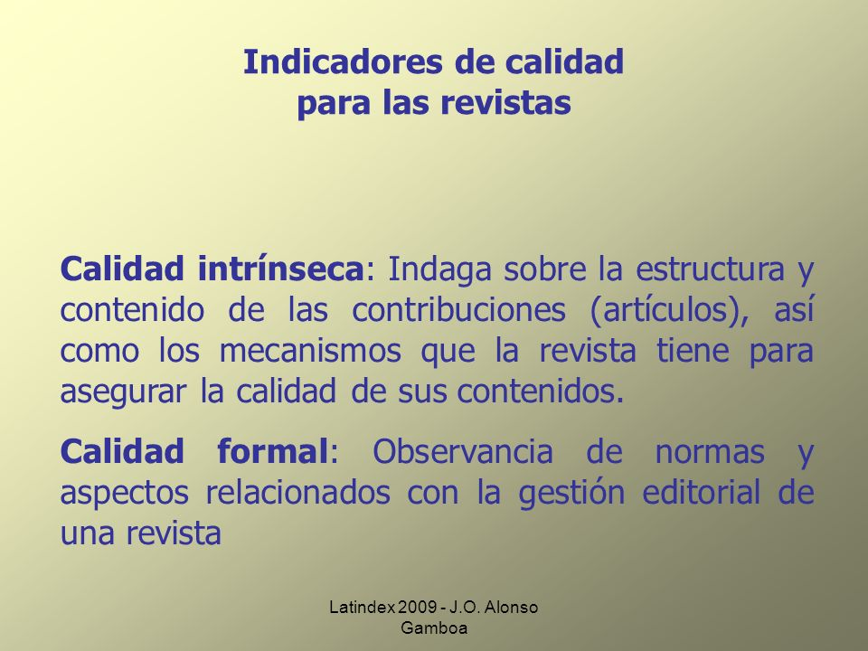 Latindex 2009 - J.O. Alonso Gamboa Indicadores de calidad para las revistas Calidad intrínseca: Indaga sobre la estructura y contenido de las contribu