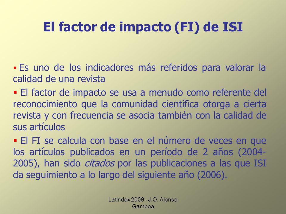 Latindex 2009 - J.O. Alonso Gamboa El factor de impacto (FI) de ISI Es uno de los indicadores más referidos para valorar la calidad de una revista El