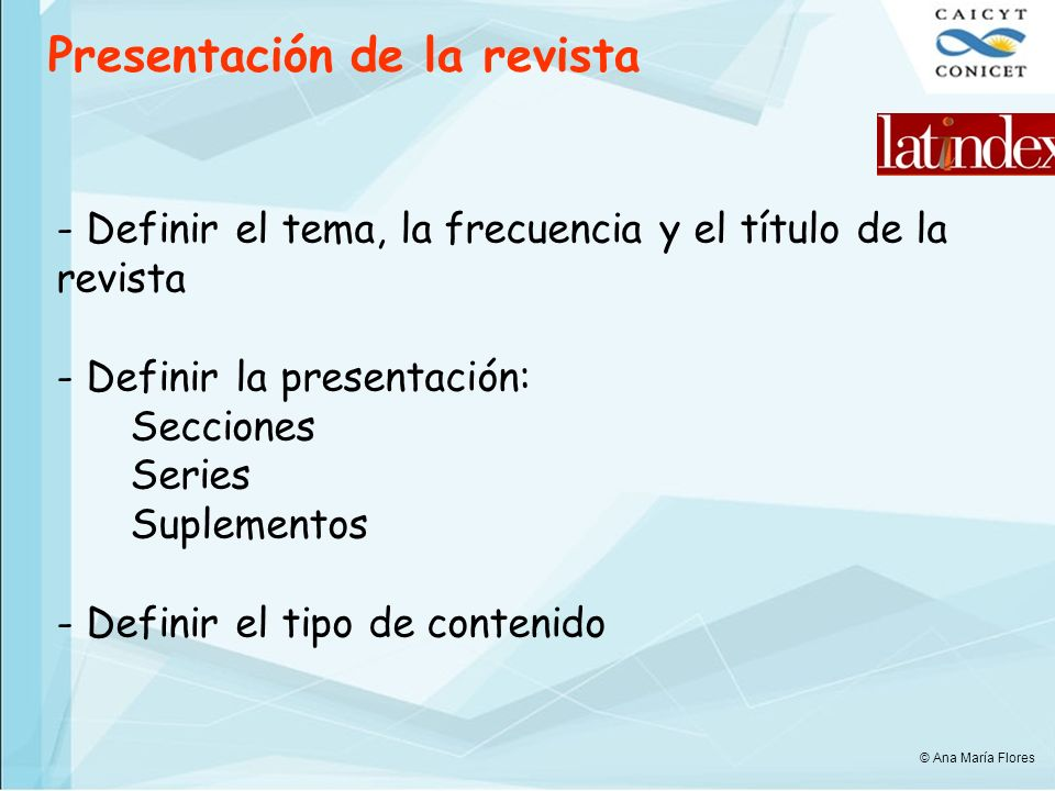 Presentación de la revista - Definir el tema, la frecuencia y el título de la revista - Definir la presentación: Secciones Series Suplementos - Definir el tipo de contenido © Ana María Flores