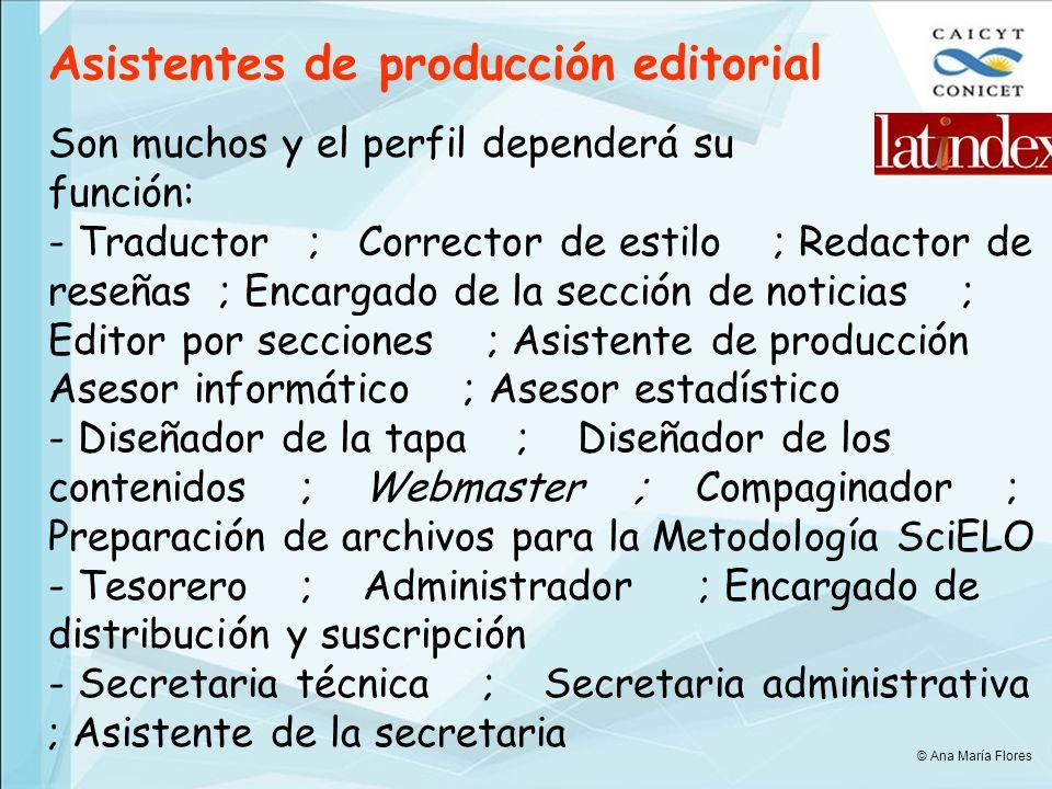 Son muchos y el perfil dependerá su función: - Traductor ; Corrector de estilo ; Redactor de reseñas ; Encargado de la sección de noticias ; Editor por secciones ; Asistente de producción Asesor informático ; Asesor estadístico - Diseñador de la tapa ; Diseñador de los contenidos ; Webmaster ; Compaginador ; Preparación de archivos para la Metodología SciELO - Tesorero ; Administrador ; Encargado de distribución y suscripción - Secretaria técnica ; Secretaria administrativa ; Asistente de la secretaria Asistentes de producción editorial © Ana María Flores