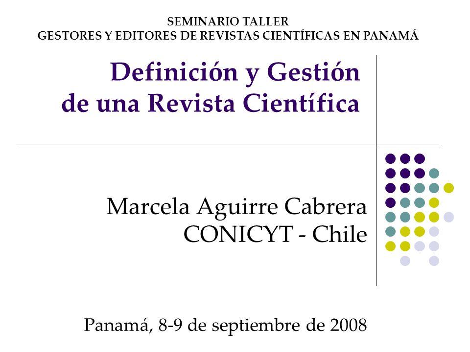 Definición y Gestión de una Revista Científica Marcela Aguirre Cabrera CONICYT - Chile Panamá, 8-9 de septiembre de 2008 SEMINARIO TALLER GESTORES Y E