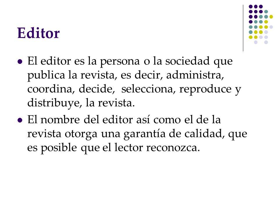Editor El editor es la persona o la sociedad que publica la revista, es decir, administra, coordina, decide, selecciona, reproduce y distribuye, la re