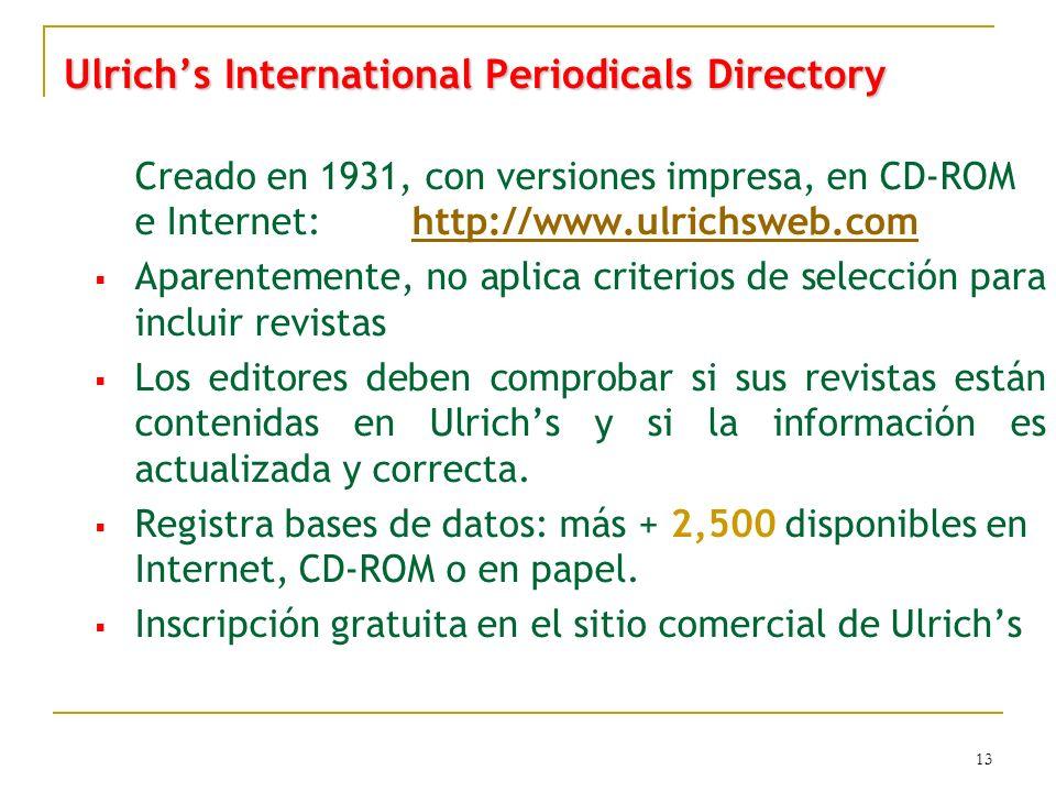 13 Ulrichs International Periodicals Directory Creado en 1931, con versiones impresa, en CD-ROM e Internet: http://www.ulrichsweb.comhttp://www.ulrichsweb.com Aparentemente, no aplica criterios de selección para incluir revistas Los editores deben comprobar si sus revistas están contenidas en Ulrichs y si la información es actualizada y correcta.