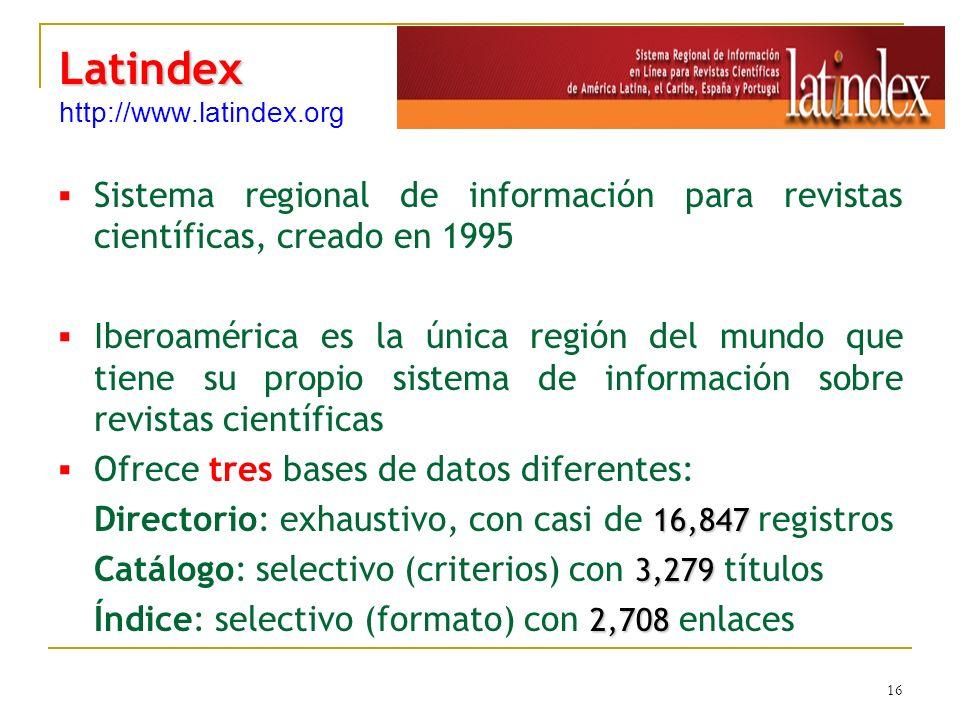 16 Latindex Latindex http://www.latindex.org Sistema regional de información para revistas científicas, creado en 1995 Iberoamérica es la única región del mundo que tiene su propio sistema de información sobre revistas científicas Ofrece tres bases de datos diferentes: 16,847 Directorio: exhaustivo, con casi de 16,847 registros 3,279 Catálogo: selectivo (criterios) con 3,279 títulos 2,708 Índice: selectivo (formato) con 2,708 enlaces
