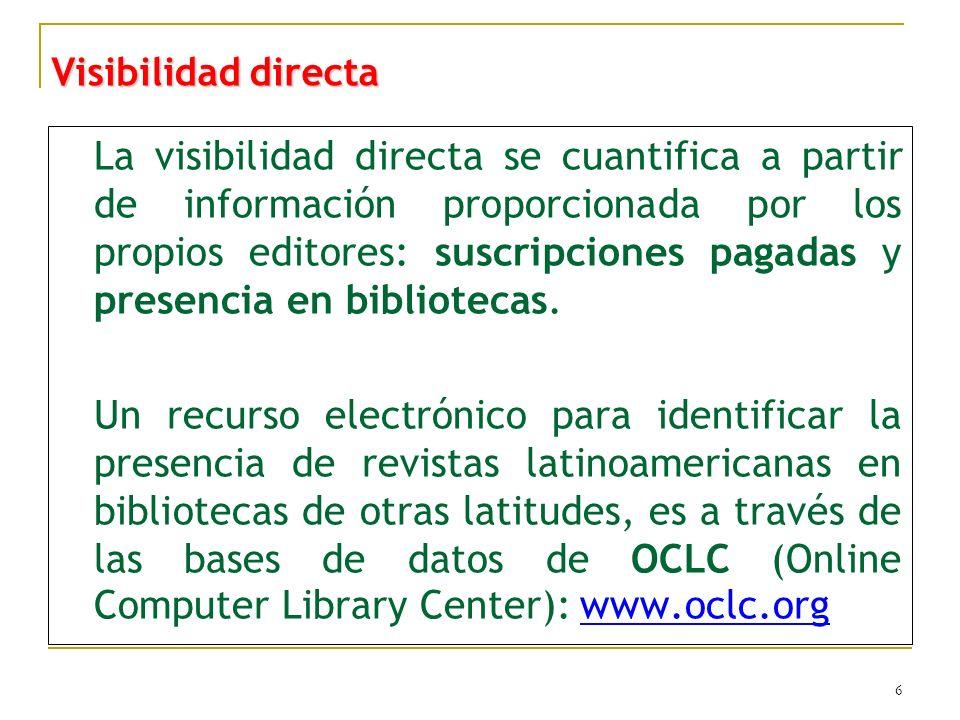 6 Visibilidad directa La visibilidad directa se cuantifica a partir de información proporcionada por los propios editores: suscripciones pagadas y presencia en bibliotecas.