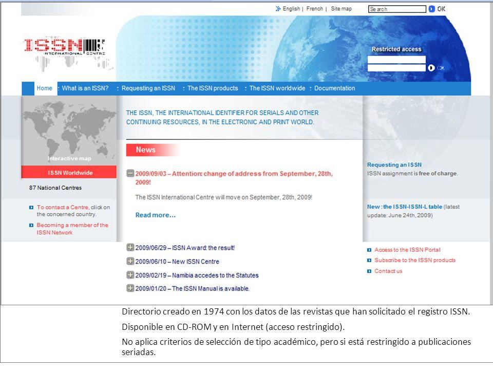 Directorio creado en 1974 con los datos de las revistas que han solicitado el registro ISSN. Disponible en CD-ROM y en Internet (acceso restringido).