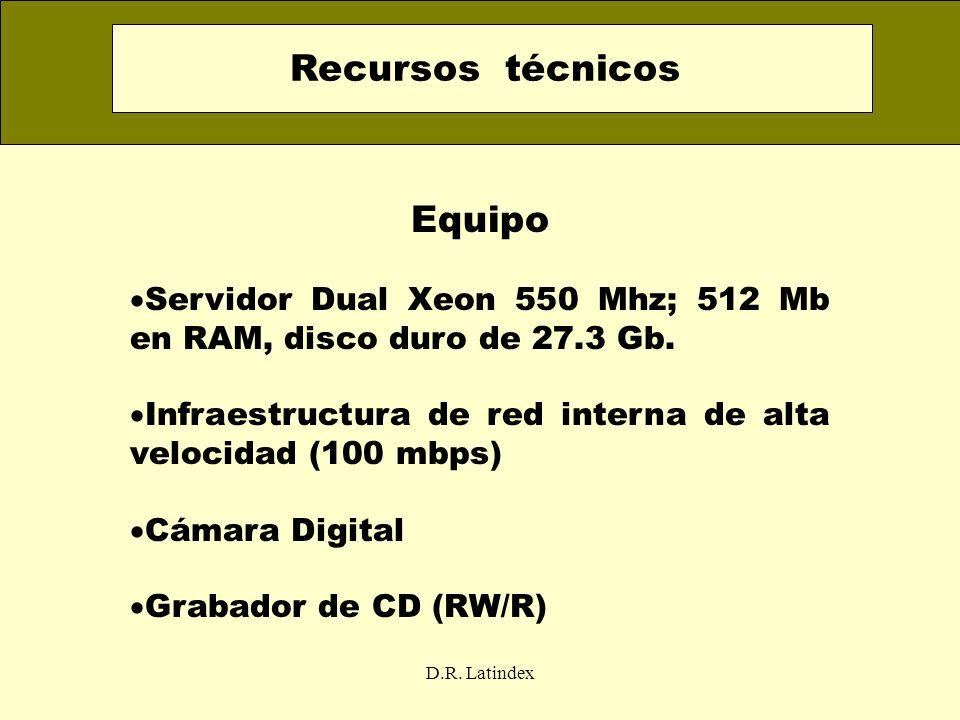 D.R. Latindex Equipo Servidor Dual Xeon 550 Mhz; 512 Mb en RAM, disco duro de 27.3 Gb. Infraestructura de red interna de alta velocidad (100 mbps) Cám