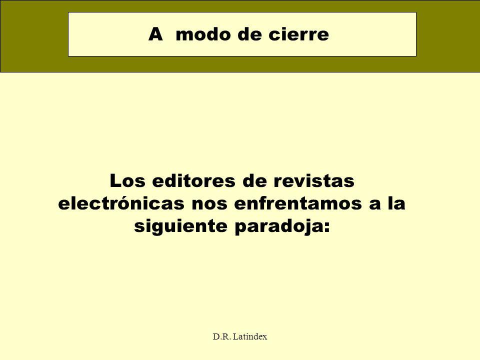D.R. Latindex Los editores de revistas electrónicas nos enfrentamos a la siguiente paradoja: A modo de cierre