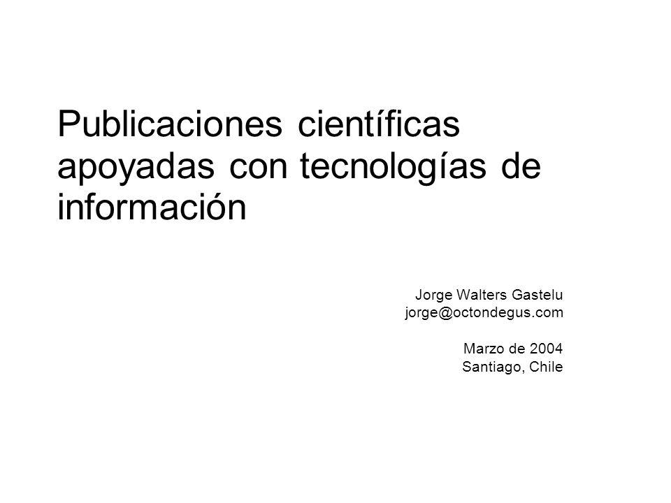 Publicaciones científicas apoyadas con tecnologías de información Jorge Walters Gastelu jorge@octondegus.com Marzo de 2004 Santiago, Chile