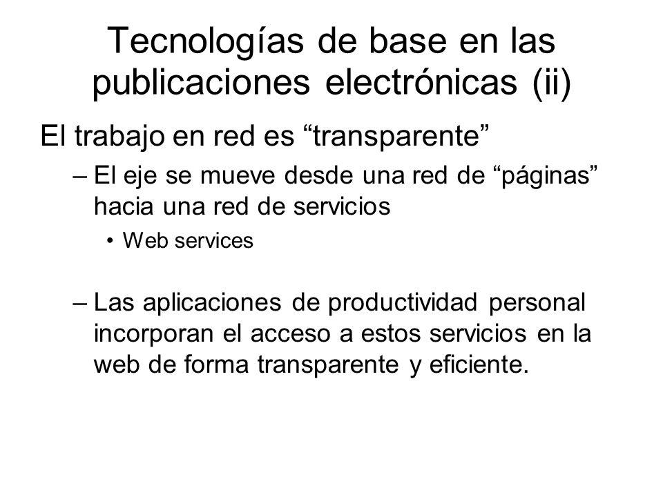 Tecnologías de base en las publicaciones electrónicas (ii) El trabajo en red es transparente –El eje se mueve desde una red de páginas hacia una red de servicios Web services –Las aplicaciones de productividad personal incorporan el acceso a estos servicios en la web de forma transparente y eficiente.