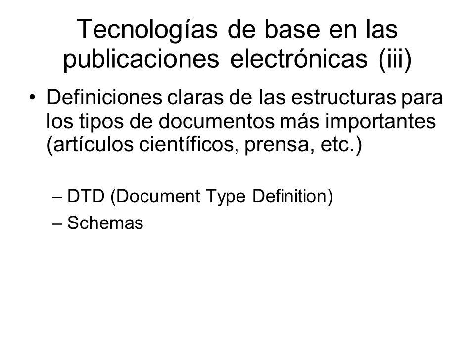 Tecnologías de base en las publicaciones electrónicas (iii) Definiciones claras de las estructuras para los tipos de documentos más importantes (artículos científicos, prensa, etc.) –DTD (Document Type Definition) –Schemas