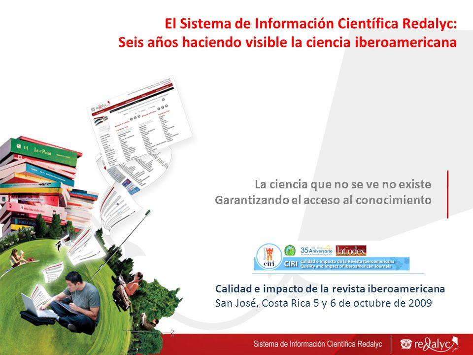 La ciencia que no se ve no existe Garantizando el acceso al conocimiento El Sistema de Información Científica Redalyc: Seis años haciendo visible la c
