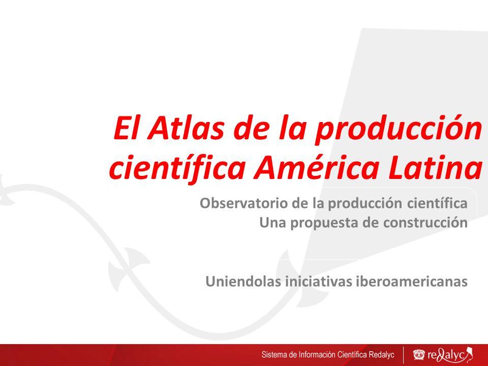 El Atlas de la producción científica América Latina Observatorio de la producción científica Una propuesta de construcción Uniendolas iniciativas iberoamericanas