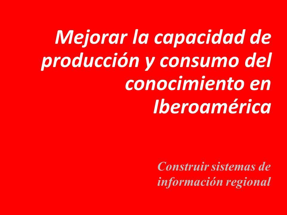 Mejorar la capacidad de producción y consumo del conocimiento en Iberoamérica Construir sistemas de información regional