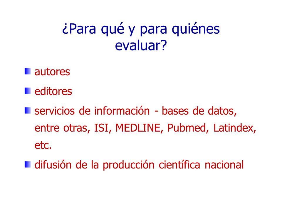 ¿Para qué y para quiénes evaluar? autores editores servicios de información - bases de datos, entre otras, ISI, MEDLINE, Pubmed, Latindex, etc. difusi