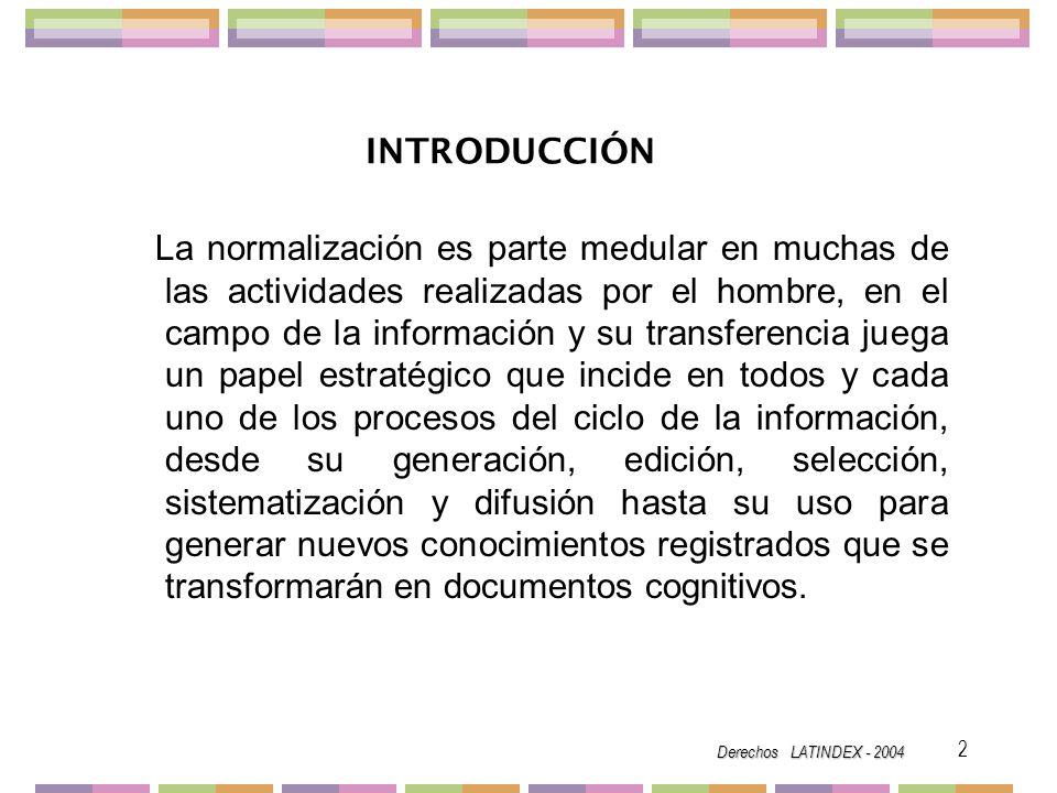 Derechos LATINDEX - 2004 3 NORMALIZACIÓN Según el Diccionario de la Real Academia Española normalizar es regularizar o poner en orden lo que no estaba, otra acepción dice que significa tipificar, ajustar a un tipo, modelo o norma.