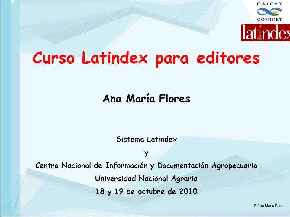 Curso Latindex para editores Ana María Flores Sistema Latindex y Centro Nacional de Información y Documentación Agropecuaria Universidad Nacional Agra