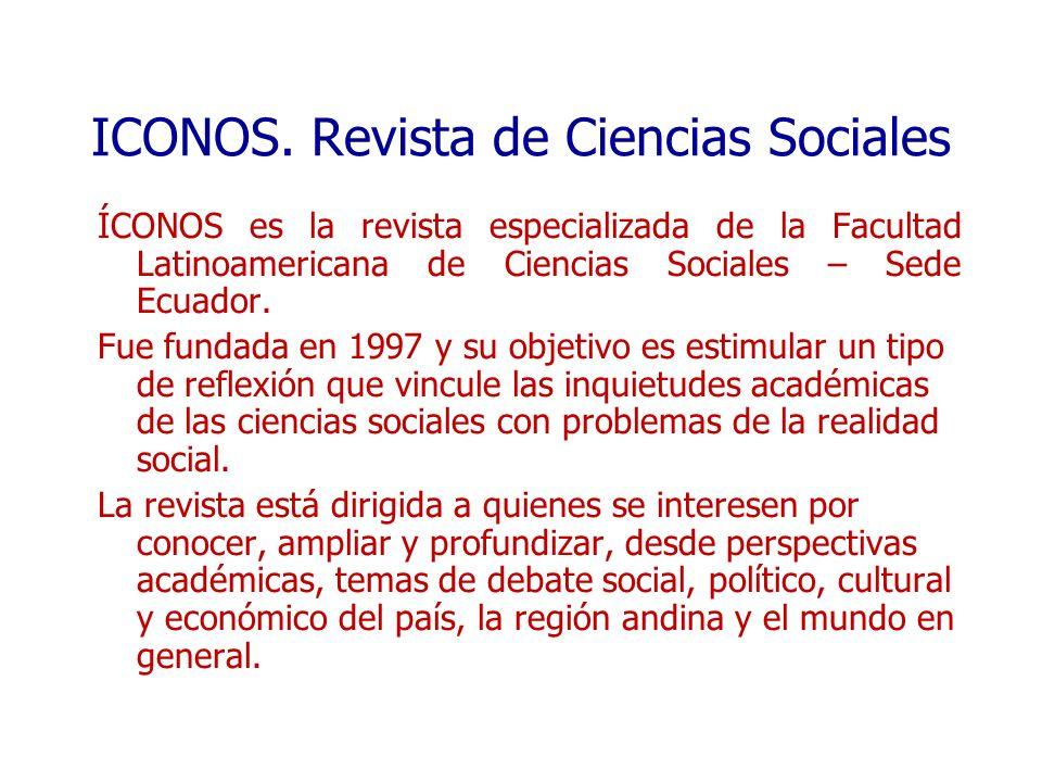 ICONOS. Revista de Ciencias Sociales ÍCONOS es la revista especializada de la Facultad Latinoamericana de Ciencias Sociales – Sede Ecuador. Fue fundad