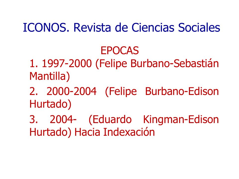 ICONOS. Revista de Ciencias Sociales EPOCAS 1. 1997-2000 (Felipe Burbano-Sebastián Mantilla) 2. 2000-2004 (Felipe Burbano-Edison Hurtado) 3. 2004- (Ed