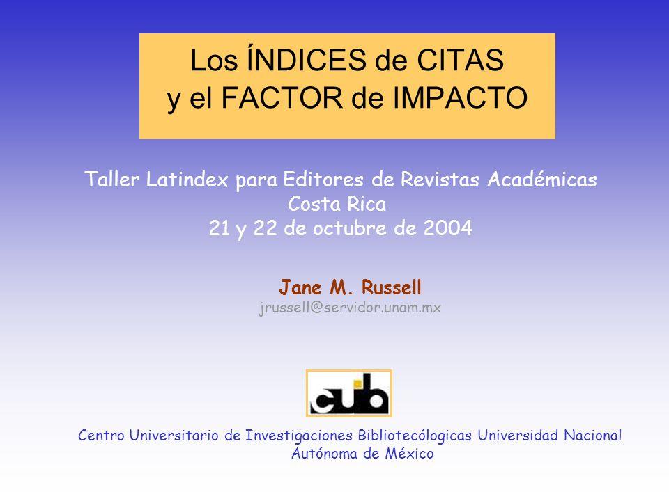 Los ÍNDICES de CITAS y el FACTOR de IMPACTO Jane M. Russell jrussell@servidor.unam.mx Centro Universitario de Investigaciones Bibliotecólogicas Univer