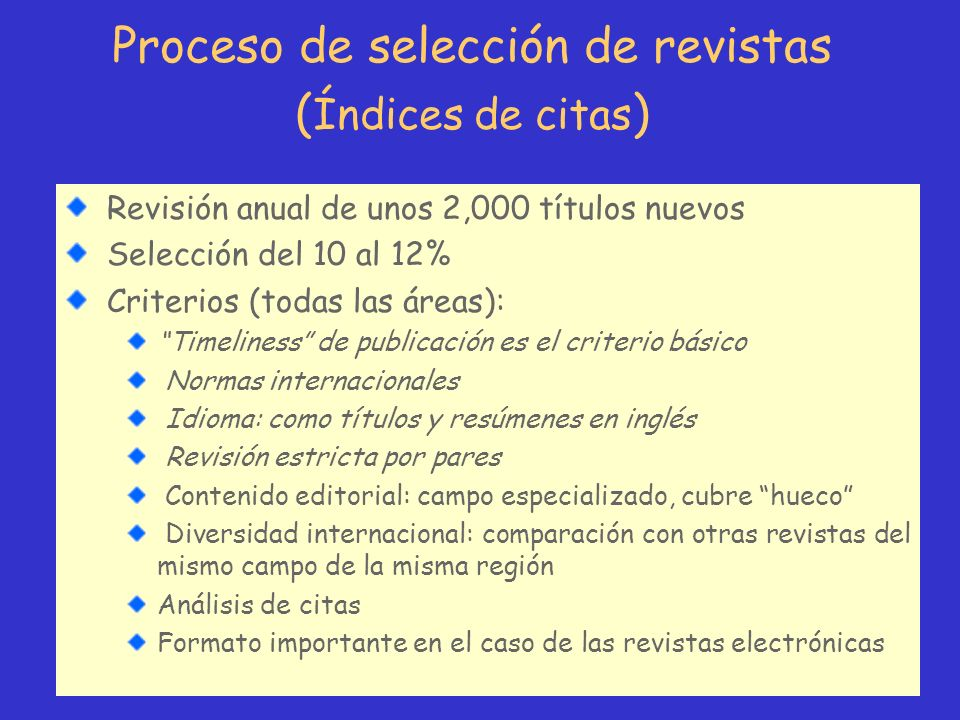 Proceso de selección de revistas ( Índices de citas ) Revisión anual de unos 2,000 títulos nuevos Selección del 10 al 12% Criterios (todas las áreas):