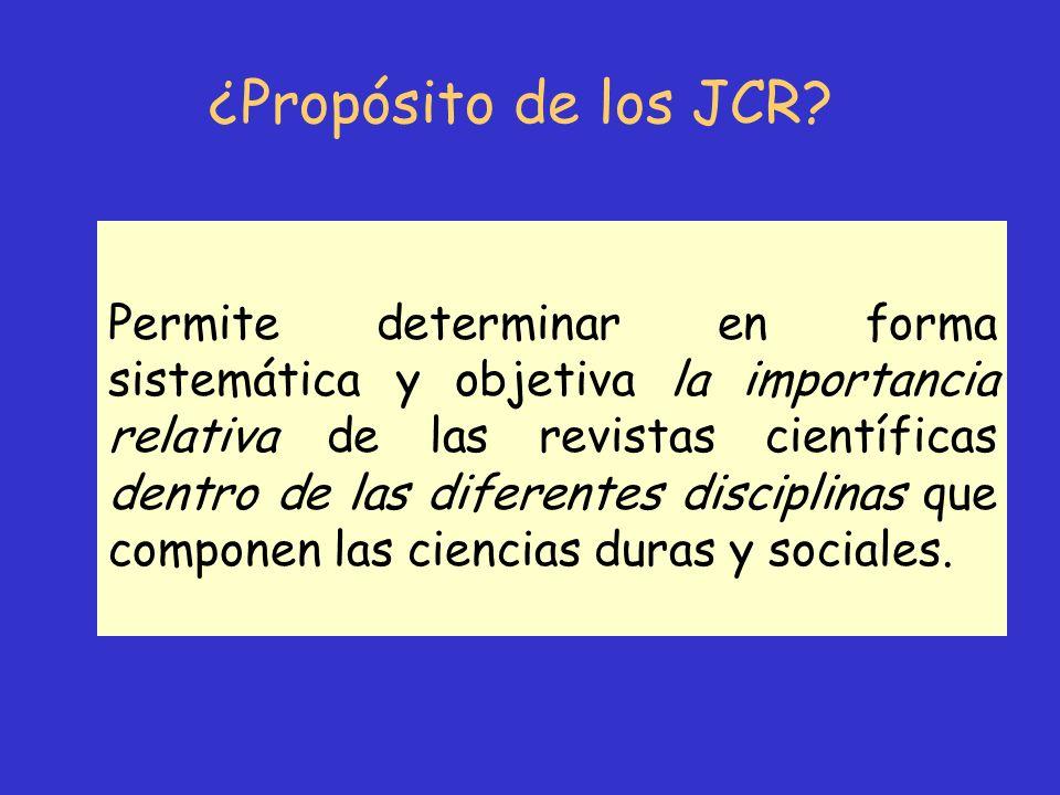 ¿Propósito de los JCR? Permite determinar en forma sistemática y objetiva la importancia relativa de las revistas científicas dentro de las diferentes