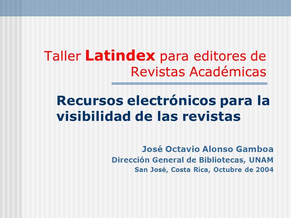 Taller Latindex para editores de Revistas Académicas Recursos electrónicos para la visibilidad de las revistas José Octavio Alonso Gamboa Dirección General de Bibliotecas, UNAM San José, Costa Rica, Octubre de 2004