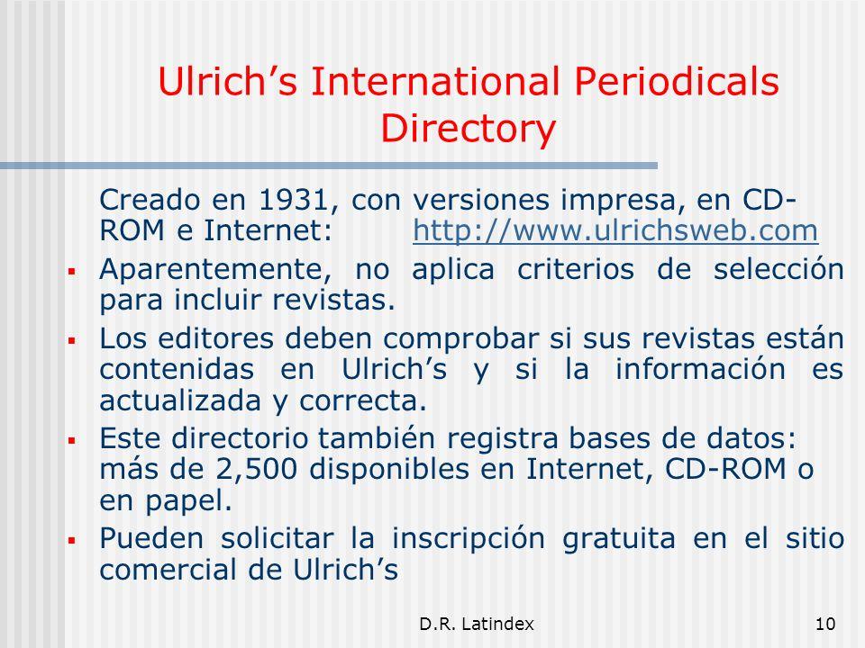D.R. Latindex10 Ulrichs International Periodicals Directory Creado en 1931, con versiones impresa, en CD- ROM e Internet: http://www.ulrichsweb.comhtt