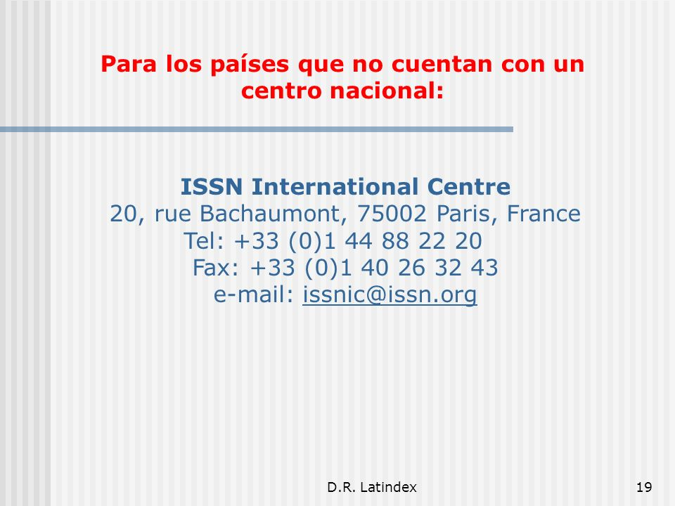 D.R. Latindex19 ISSN International Centre 20, rue Bachaumont, 75002 Paris, France Tel: +33 (0)1 44 88 22 20 Fax: +33 (0)1 40 26 32 43 e-mail: issnic@i
