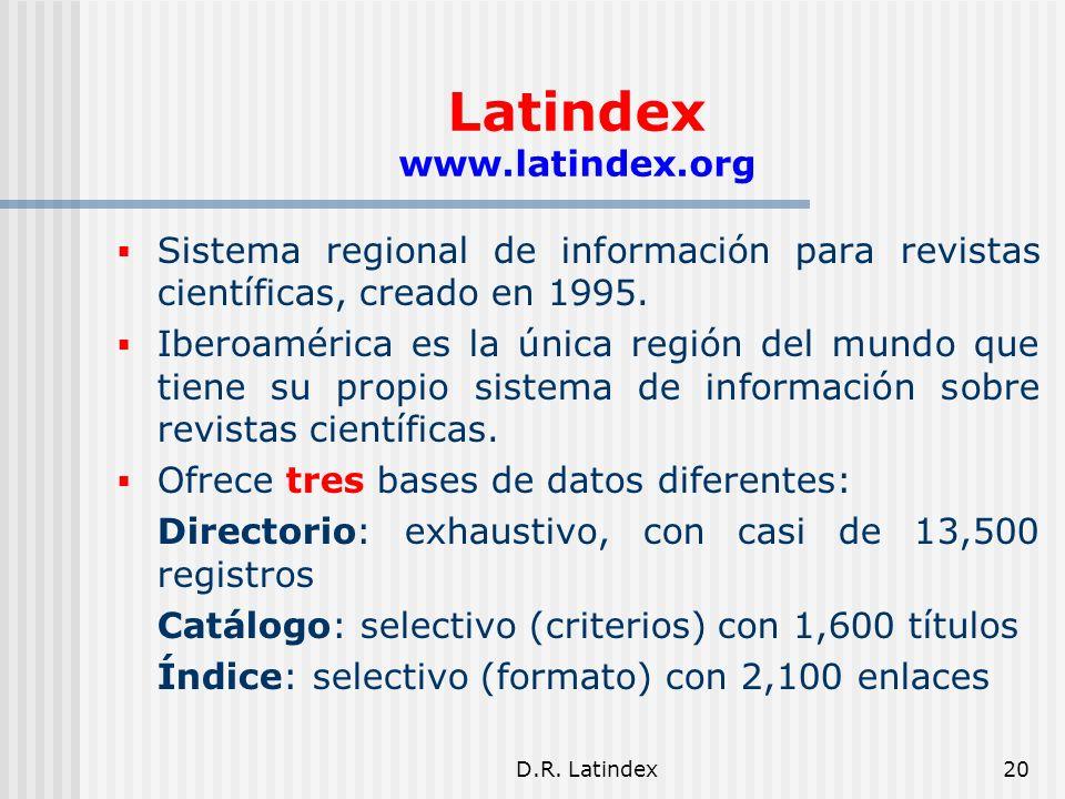 D.R. Latindex20 Latindex www.latindex.org Sistema regional de información para revistas científicas, creado en 1995. Iberoamérica es la única región d