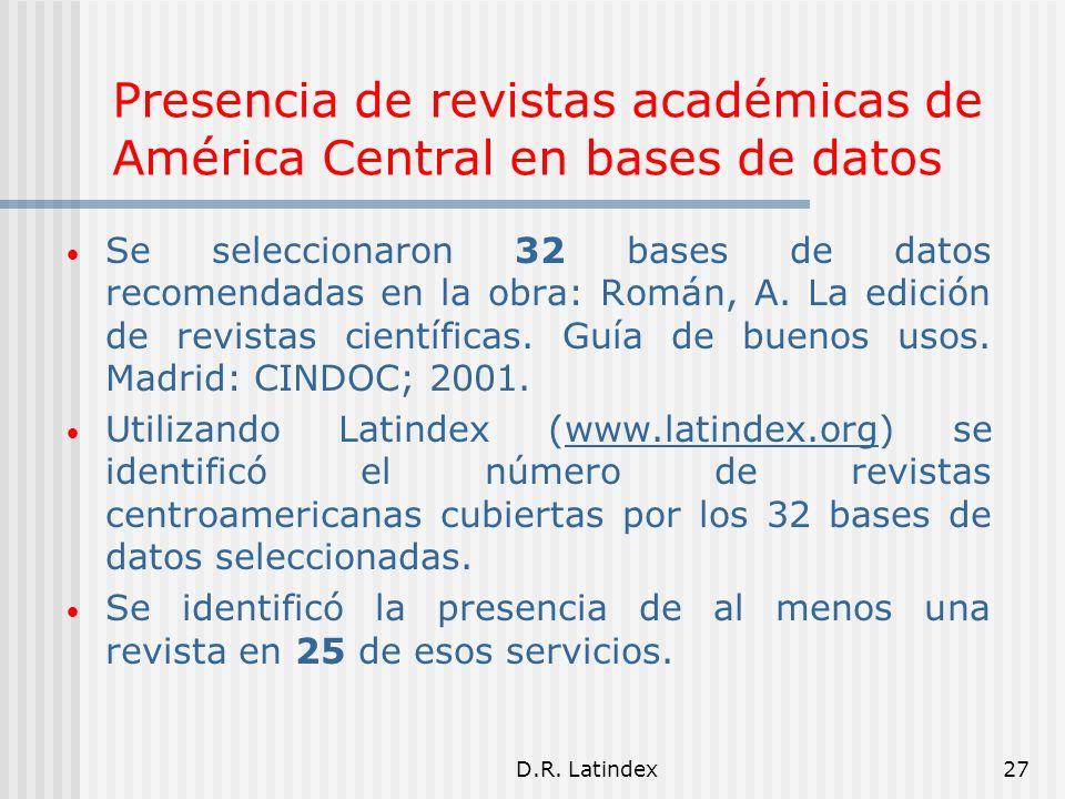 D.R. Latindex27 Presencia de revistas académicas de América Central en bases de datos Se seleccionaron 32 bases de datos recomendadas en la obra: Romá