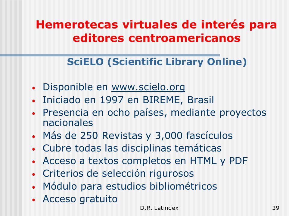 D.R. Latindex39 SciELO (Scientific Library Online) Disponible en www.scielo.org Iniciado en 1997 en BIREME, Brasil Presencia en ocho países, mediante