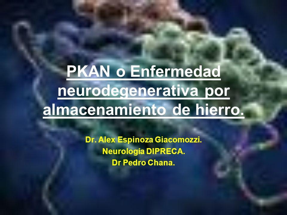 PKAN o Enfermedad neurodegenerativa por almacenamiento de hierro. Dr. Alex Espinoza Giacomozzi. Neurología DIPRECA. Dr Pedro Chana.