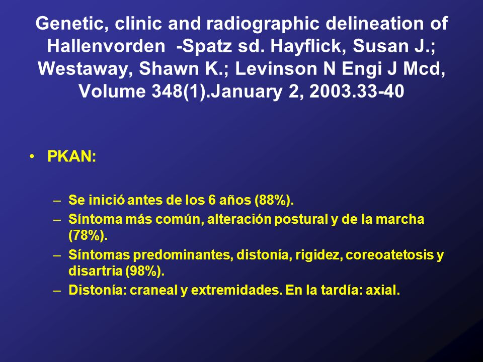 Genetic, clinic and radiographic delineation of Hallenvorden -Spatz sd. Hayflick, Susan J.; Westaway, Shawn K.; Levinson N Engi J Mcd, Volume 348(1).J